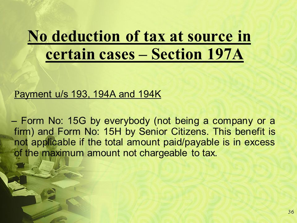 36 No deduction of tax at source in certain cases – Section 197A P ayment u/s 193, 194A and 194K – Form No: 15G by everybody (not being a company or a firm) and Form No: 15H by Senior Citizens.