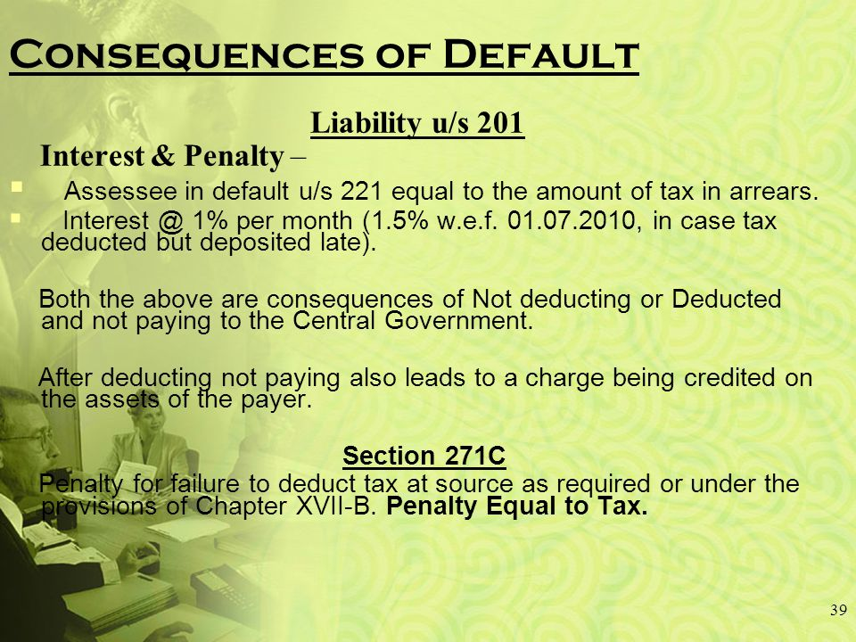 Consequences of Default Liability u/s 201 Interest & Penalty –  Assessee in default u/s 221 equal to the amount of tax in arrears.
