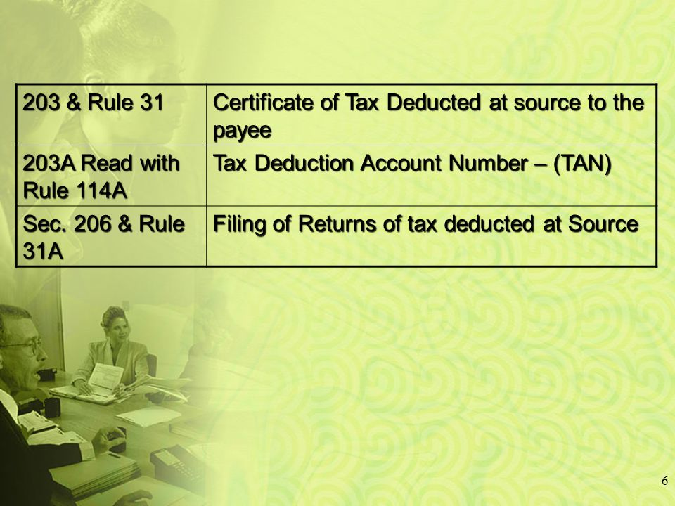 6 203 & Rule 31 Certificate of Tax Deducted at source to the payee 203A Read with Rule 114A Tax Deduction Account Number – (TAN) Sec.