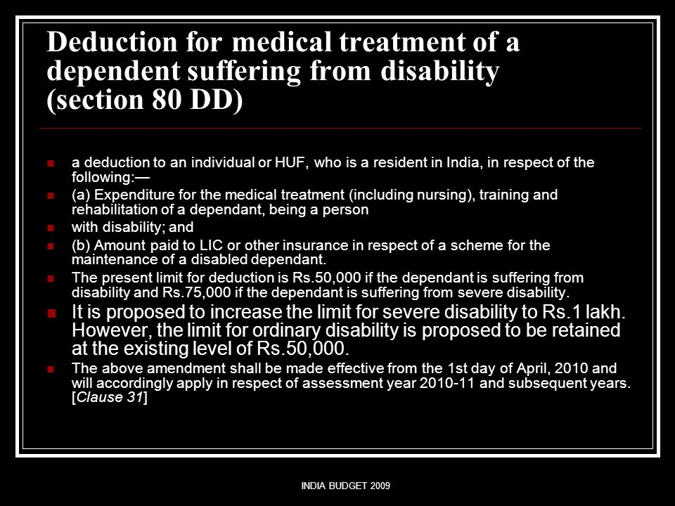 INDIA BUDGET 2009 Deduction for medical treatment of a dependent suffering from disability (section 80 DD) a deduction to an individual or HUF, who is a resident in India, in respect of the following:— (a) Expenditure for the medical treatment (including nursing), training and rehabilitation of a dependant, being a person with disability; and (b) Amount paid to LIC or other insurance in respect of a scheme for the maintenance of a disabled dependant.
