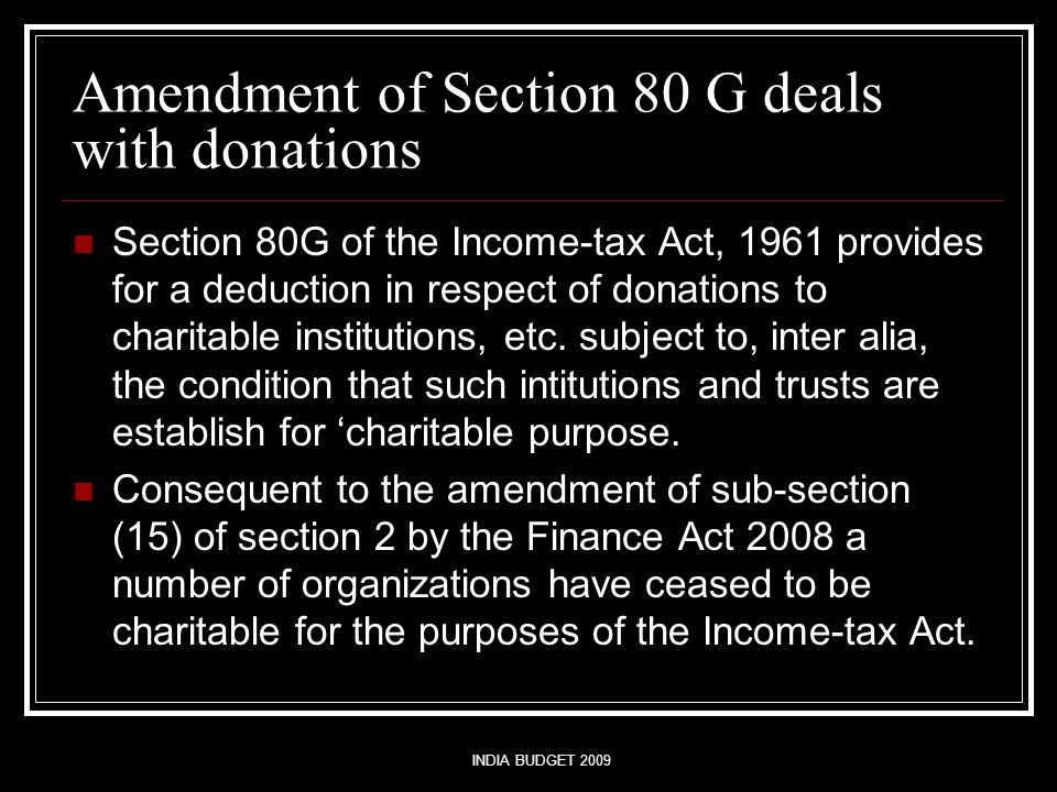 INDIA BUDGET 2009 Amendment of Section 80 G deals with donations Section 80G of the Income-tax Act, 1961 provides for a deduction in respect of donati