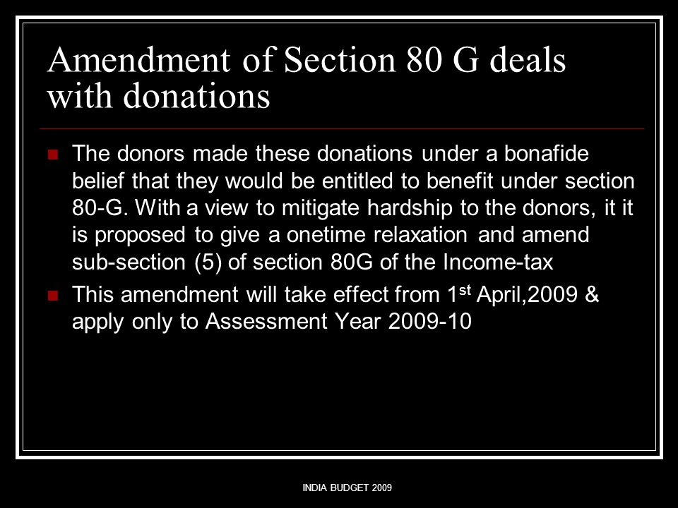 INDIA BUDGET 2009 Amendment of Section 80 G deals with donations The donors made these donations under a bonafide belief that they would be entitled to benefit under section 80-G.