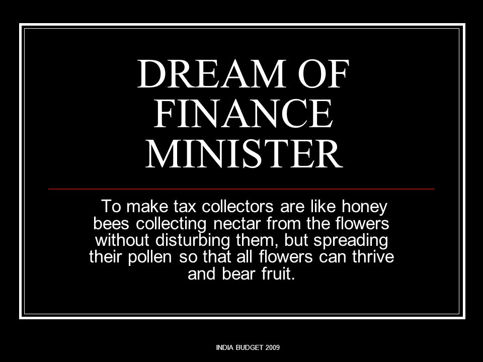 INDIA BUDGET 2009 DREAM OF FINANCE MINISTER To make tax collectors are like honey bees collecting nectar from the flowers without disturbing them, but spreading their pollen so that all flowers can thrive and bear fruit.