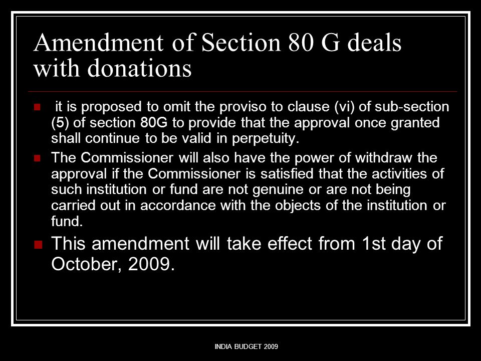 INDIA BUDGET 2009 Amendment of Section 80 G deals with donations it is proposed to omit the proviso to clause (vi) of sub-section (5) of section 80G to provide that the approval once granted shall continue to be valid in perpetuity.