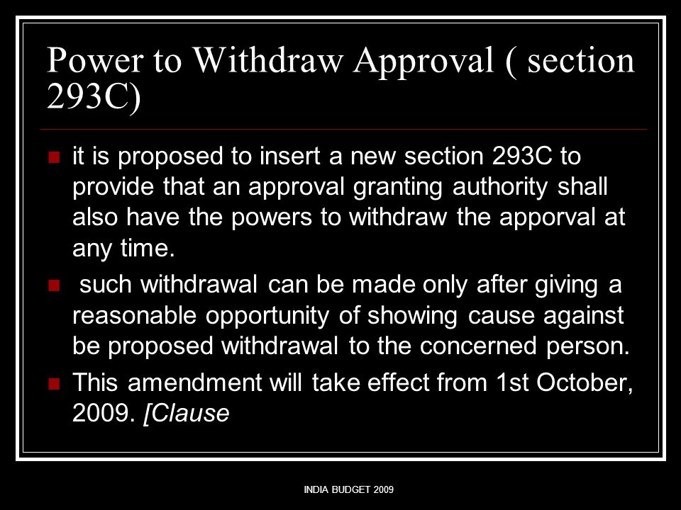 INDIA BUDGET 2009 Power to Withdraw Approval ( section 293C) it is proposed to insert a new section 293C to provide that an approval granting authority shall also have the powers to withdraw the apporval at any time.