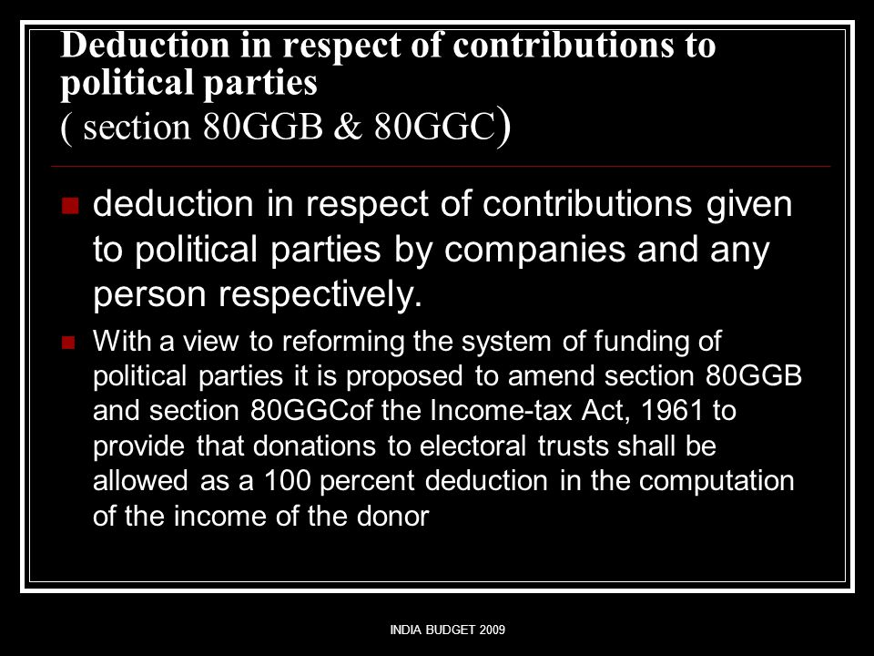 INDIA BUDGET 2009 Deduction in respect of contributions to political parties ( section 80GGB & 80GGC ) deduction in respect of contributions given to political parties by companies and any person respectively.