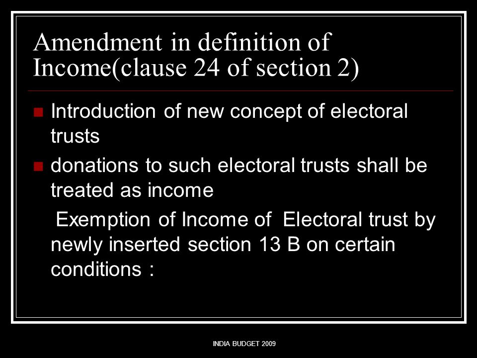 INDIA BUDGET 2009 Amendment in definition of Income(clause 24 of section 2) Introduction of new concept of electoral trusts donations to such electoral trusts shall be treated as income Exemption of Income of Electoral trust by newly inserted section 13 B on certain conditions :