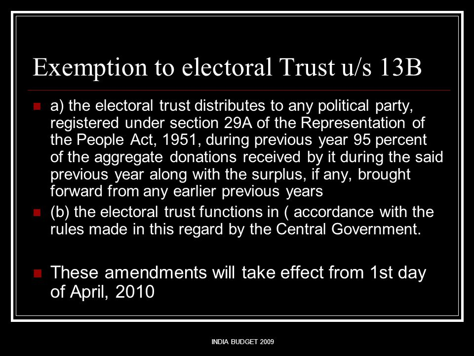 INDIA BUDGET 2009 Exemption to electoral Trust u/s 13B a) the electoral trust distributes to any political party, registered under section 29A of the Representation of the People Act, 1951, during previous year 95 percent of the aggregate donations received by it during the said previous year along with the surplus, if any, brought forward from any earlier previous years (b) the electoral trust functions in ( accordance with the rules made in this regard by the Central Government.