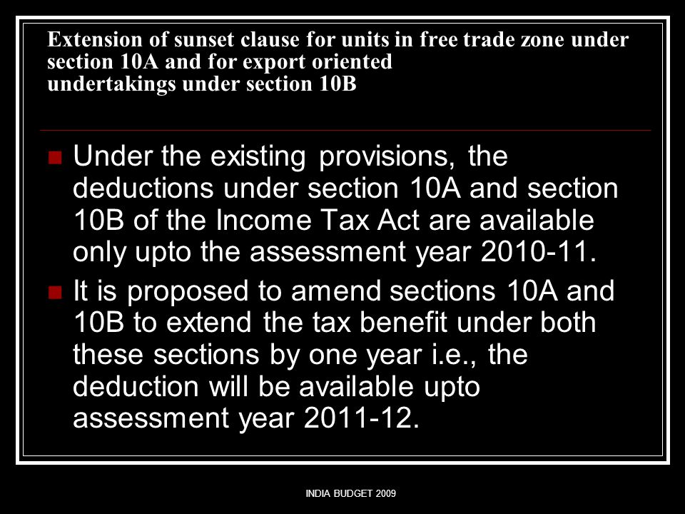 INDIA BUDGET 2009 Extension of sunset clause for units in free trade zone under section 10A and for export oriented undertakings under section 10B Under the existing provisions, the deductions under section 10A and section 10B of the Income Tax Act are available only upto the assessment year 2010-11.