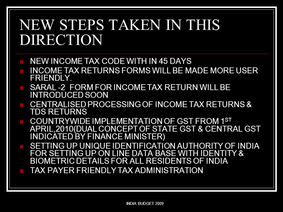 INDIA BUDGET 2009 NEW STEPS TAKEN IN THIS DIRECTION NEW INCOME TAX CODE WITH IN 45 DAYS INCOME TAX RETURNS FORMS WILL BE MADE MORE USER FRIENDLY.