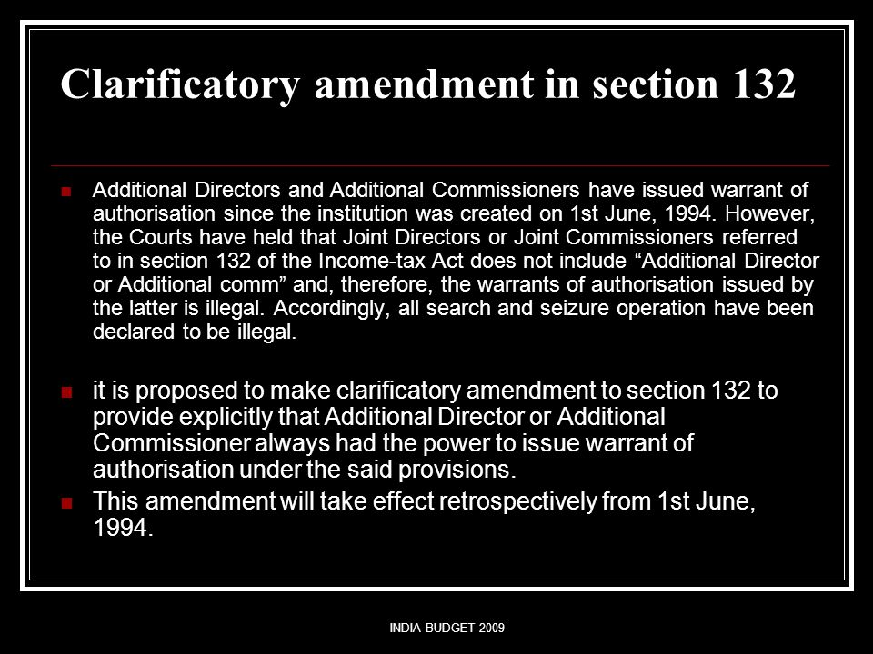 INDIA BUDGET 2009 Clarificatory amendment in section 132 Additional Directors and Additional Commissioners have issued warrant of authorisation since the institution was created on 1st June, 1994.