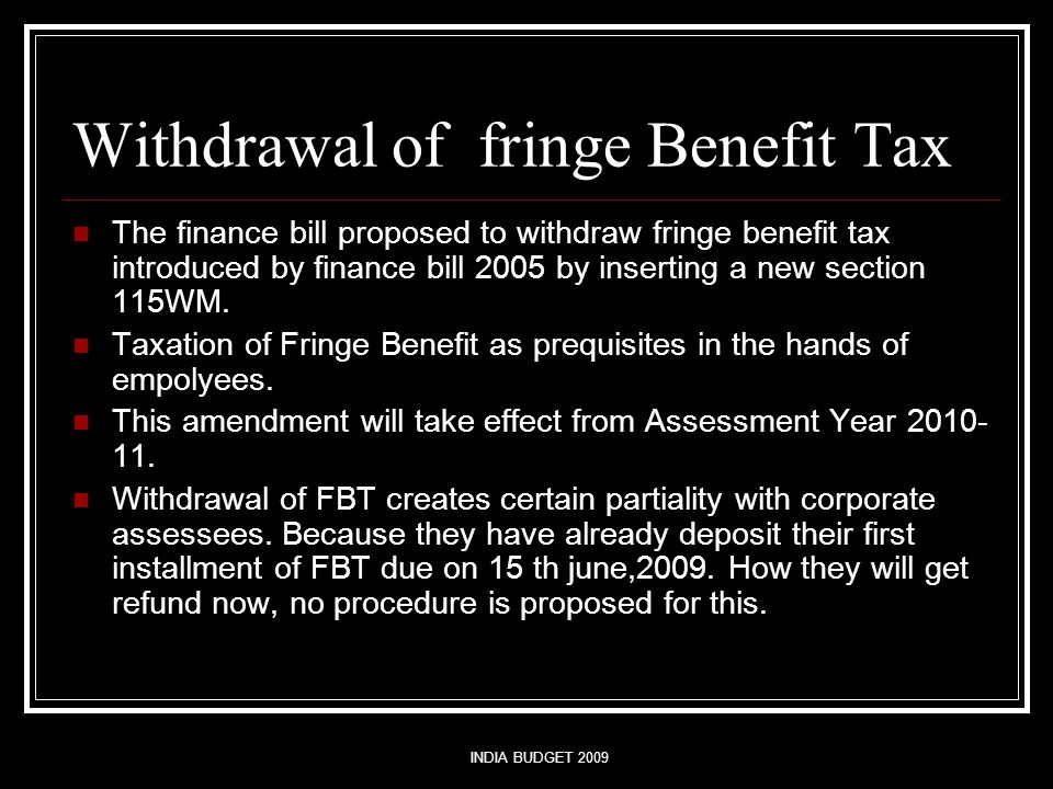 INDIA BUDGET 2009 Withdrawal of fringe Benefit Tax The finance bill proposed to withdraw fringe benefit tax introduced by finance bill 2005 by inserting a new section 115WM.