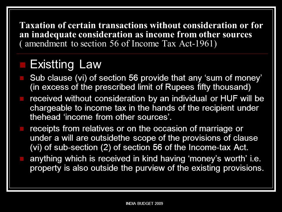 INDIA BUDGET 2009 Taxation of certain transactions without consideration or for an inadequate consideration as income from other sources ( amendment to section 56 of Income Tax Act-1961) Existting Law Sub clause (vi) of section 56 provide that any 'sum of money' (in excess of the prescribed limit of Rupees fifty thousand) received without consideration by an individual or HUF will be chargeable to income tax in the hands of the recipient under thehead 'income from other sources'.