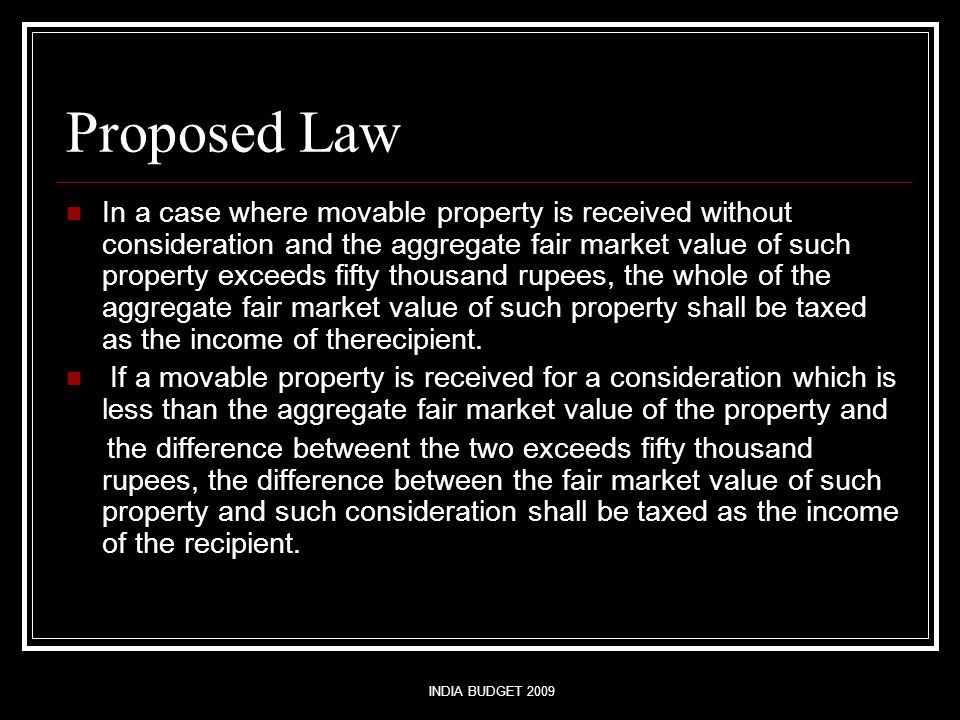 INDIA BUDGET 2009 Proposed Law In a case where movable property is received without consideration and the aggregate fair market value of such property