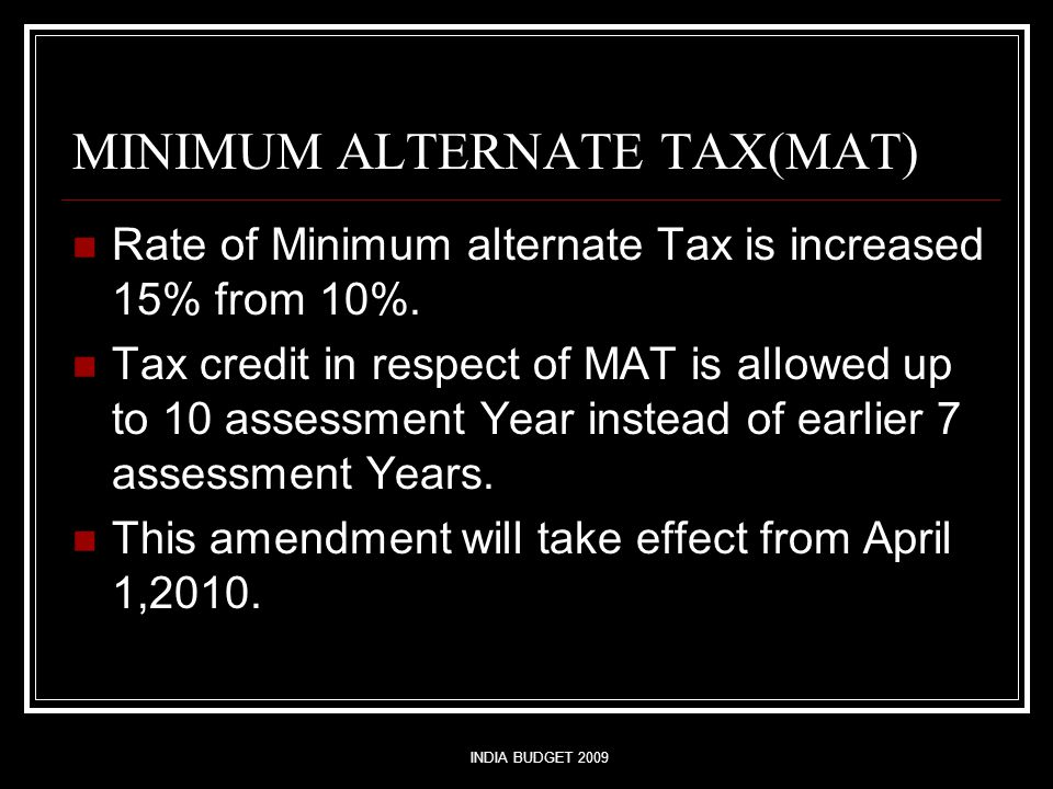 INDIA BUDGET 2009 MINIMUM ALTERNATE TAX(MAT) Rate of Minimum alternate Tax is increased 15% from 10%. Tax credit in respect of MAT is allowed up to 10