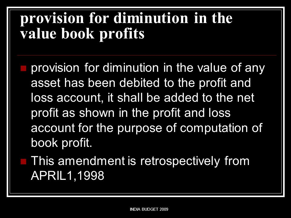 INDIA BUDGET 2009 provision for diminution in the value book profits provision for diminution in the value of any asset has been debited to the profit