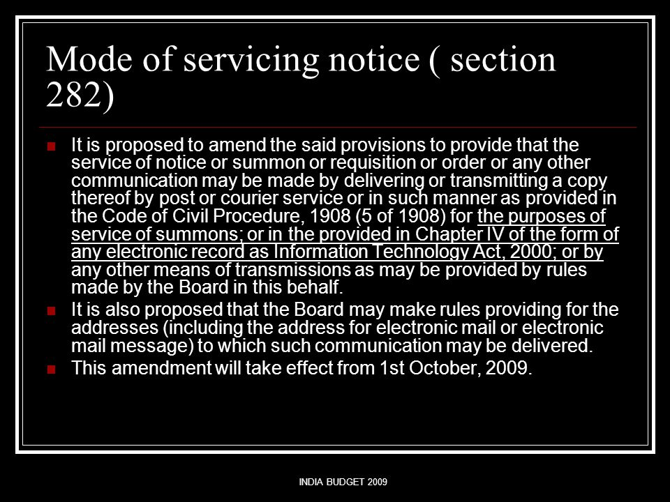 INDIA BUDGET 2009 Mode of servicing notice ( section 282) It is proposed to amend the said provisions to provide that the service of notice or summon