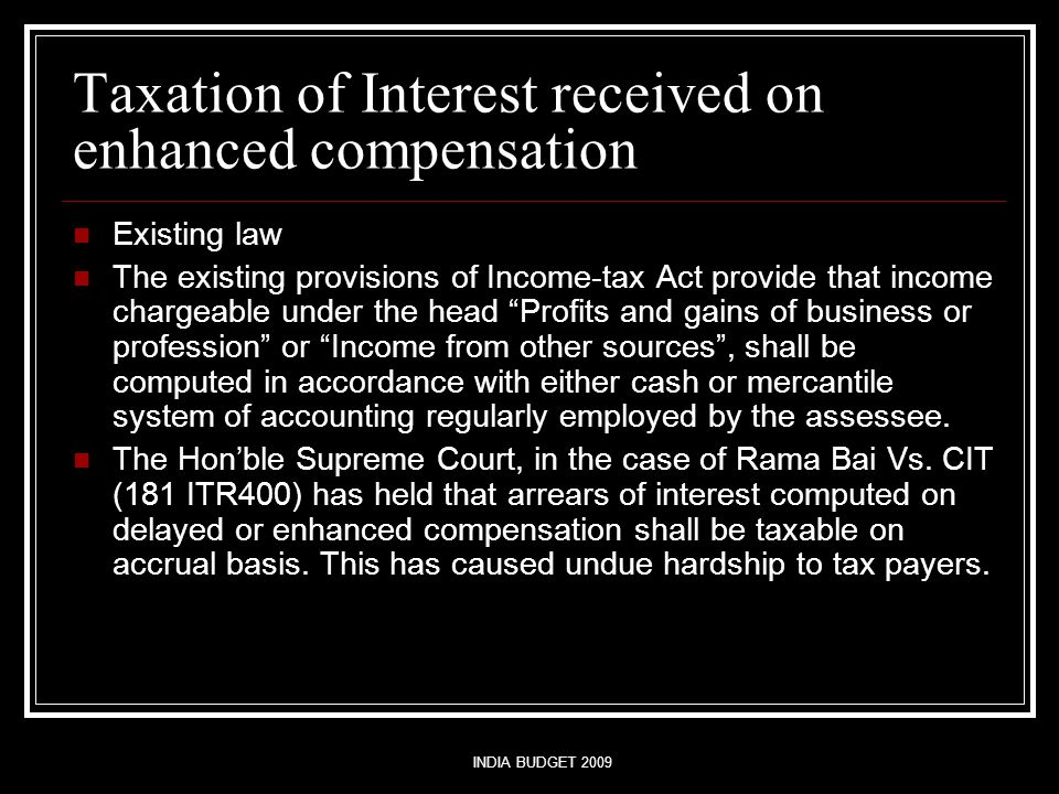 INDIA BUDGET 2009 Taxation of Interest received on enhanced compensation Existing law The existing provisions of Income-tax Act provide that income chargeable under the head Profits and gains of business or profession or Income from other sources , shall be computed in accordance with either cash or mercantile system of accounting regularly employed by the assessee.