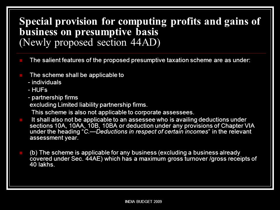 INDIA BUDGET 2009 Special provision for computing profits and gains of business on presumptive basis (Newly proposed section 44AD) The salient features of the proposed presumptive taxation scheme are as under: The scheme shall be applicable to - individuals - HUFs - partnership firms excluding Limited liability partnership firms.