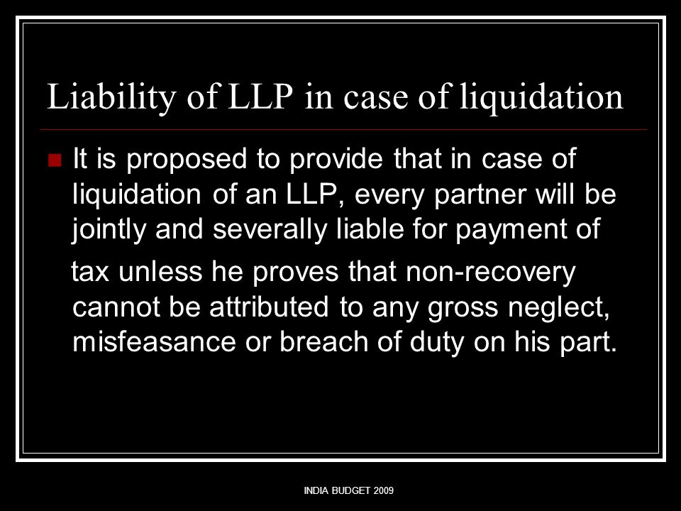 INDIA BUDGET 2009 Liability of LLP in case of liquidation It is proposed to provide that in case of liquidation of an LLP, every partner will be joint