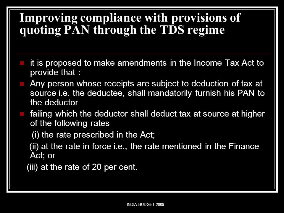 INDIA BUDGET 2009 Improving compliance with provisions of quoting PAN through the TDS regime it is proposed to make amendments in the Income Tax Act t