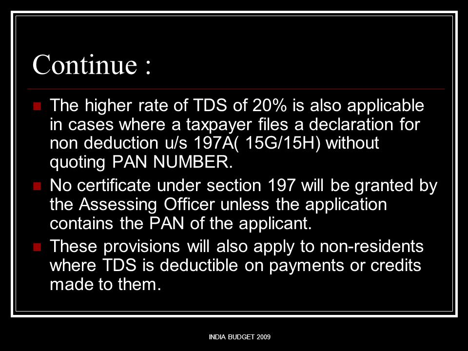 INDIA BUDGET 2009 Continue : The higher rate of TDS of 20% is also applicable in cases where a taxpayer files a declaration for non deduction u/s 197A( 15G/15H) without quoting PAN NUMBER.