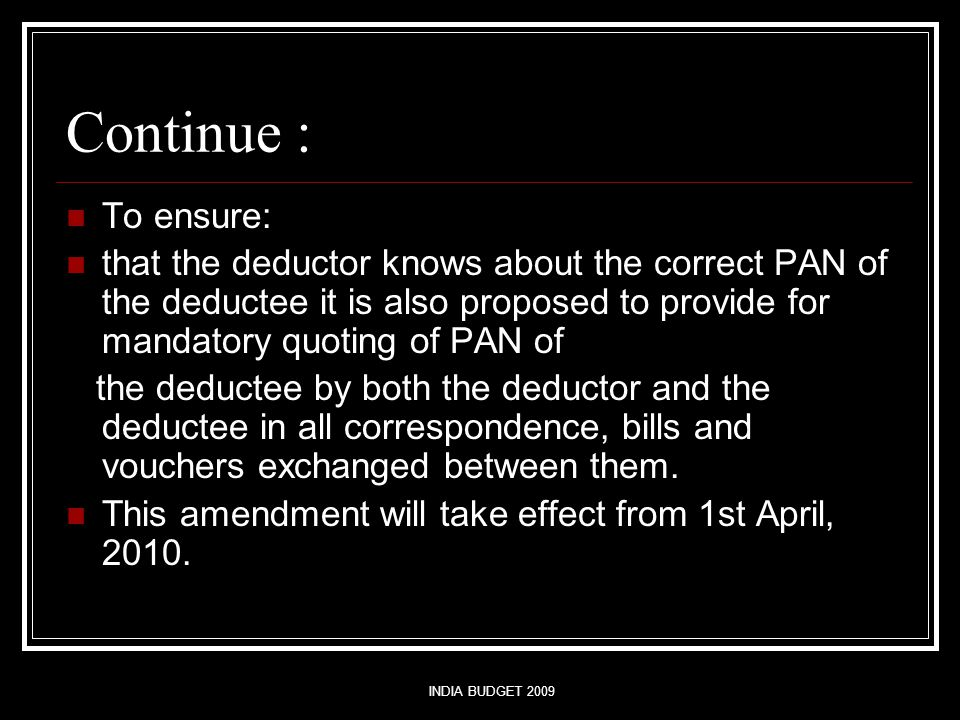 INDIA BUDGET 2009 Continue : To ensure: that the deductor knows about the correct PAN of the deductee it is also proposed to provide for mandatory quoting of PAN of the deductee by both the deductor and the deductee in all correspondence, bills and vouchers exchanged between them.