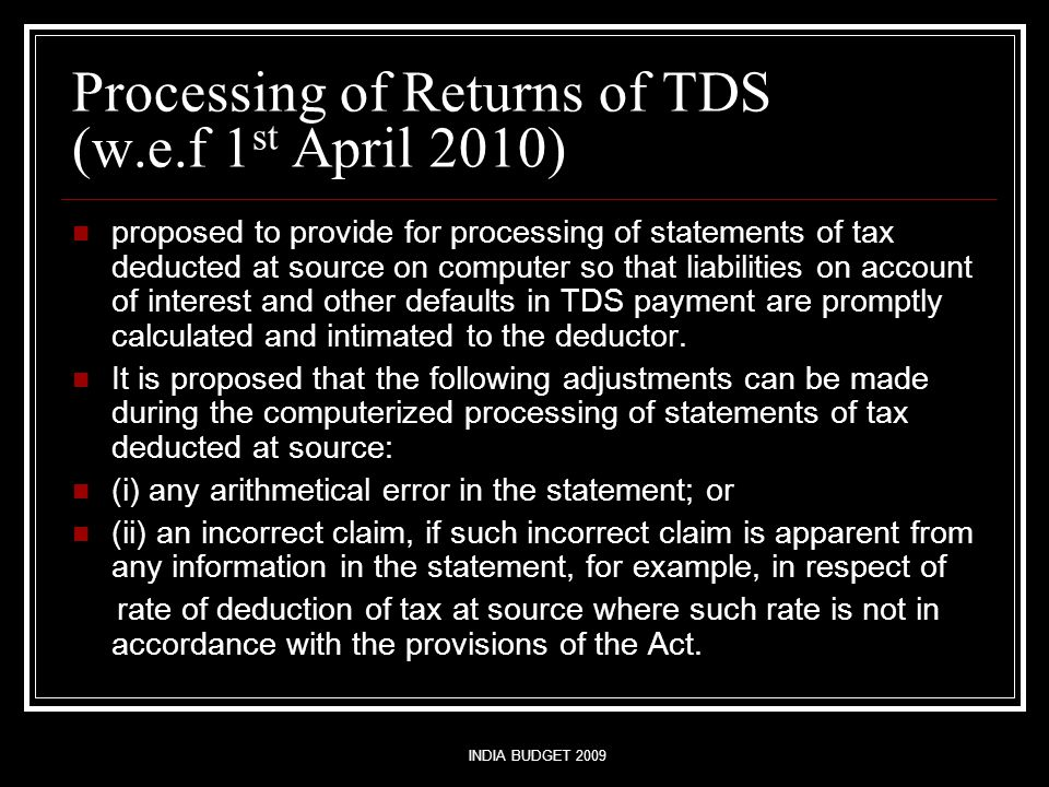INDIA BUDGET 2009 Processing of Returns of TDS (w.e.f 1 st April 2010) proposed to provide for processing of statements of tax deducted at source on computer so that liabilities on account of interest and other defaults in TDS payment are promptly calculated and intimated to the deductor.