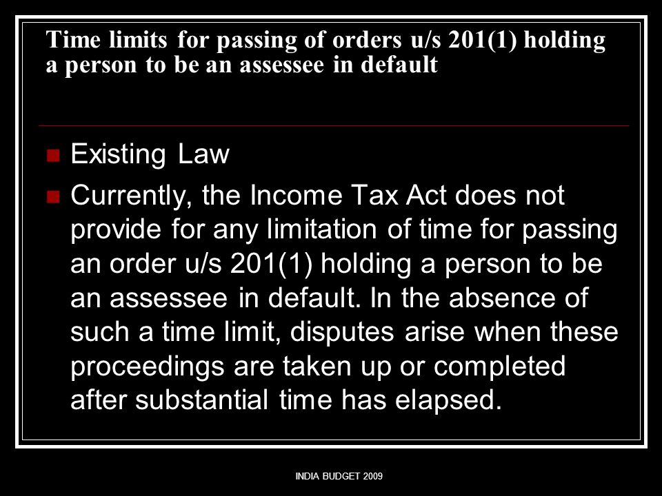 INDIA BUDGET 2009 Time limits for passing of orders u/s 201(1) holding a person to be an assessee in default Existing Law Currently, the Income Tax Ac