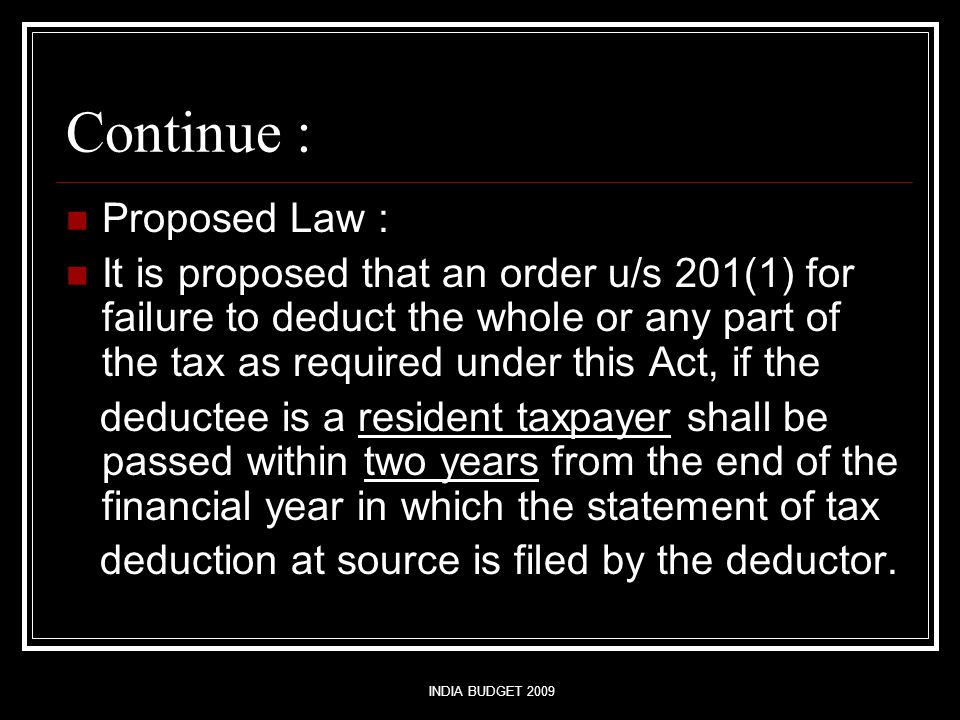 INDIA BUDGET 2009 Continue : Proposed Law : It is proposed that an order u/s 201(1) for failure to deduct the whole or any part of the tax as required