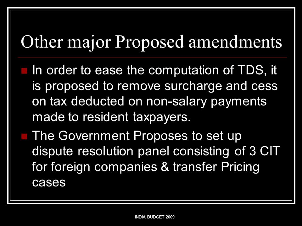 INDIA BUDGET 2009 Other major Proposed amendments In order to ease the computation of TDS, it is proposed to remove surcharge and cess on tax deducted on non-salary payments made to resident taxpayers.