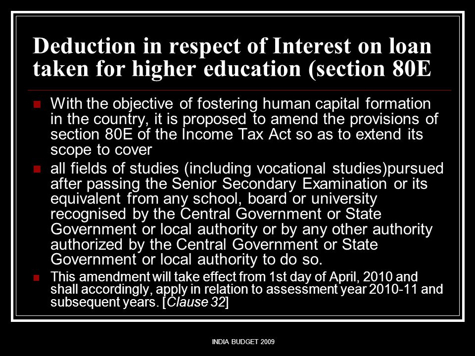 INDIA BUDGET 2009 Deduction in respect of Interest on loan taken for higher education (section 80E With the objective of fostering human capital formation in the country, it is proposed to amend the provisions of section 80E of the Income Tax Act so as to extend its scope to cover all fields of studies (including vocational studies)pursued after passing the Senior Secondary Examination or its equivalent from any school, board or university recognised by the Central Government or State Government or local authority or by any other authority authorized by the Central Government or State Government or local authority to do so.
