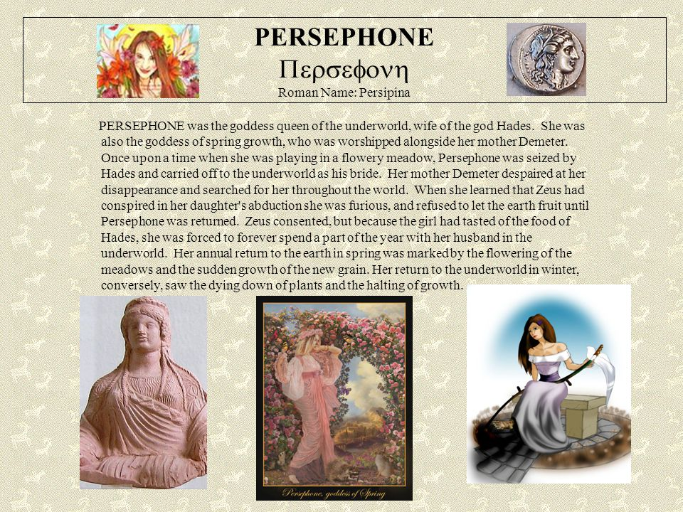 PERSEPHONE  Roman Name: Persipina PERSEPHONE was the goddess queen of the underworld, wife of the god Hades. She was also the goddess of sprin