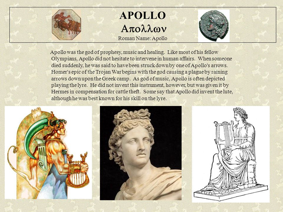 APOLLO  Roman Name: Apollo Apollo was the god of prophesy, music and healing. Like most of his fellow Olympians, Apollo did not hesitate to interv