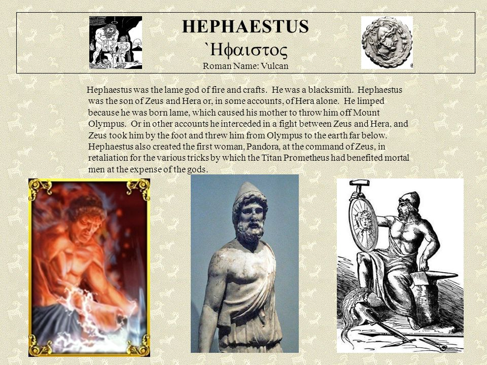 HEPHAESTUS `  Roman Name: Vulcan Hephaestus was the lame god of fire and crafts.