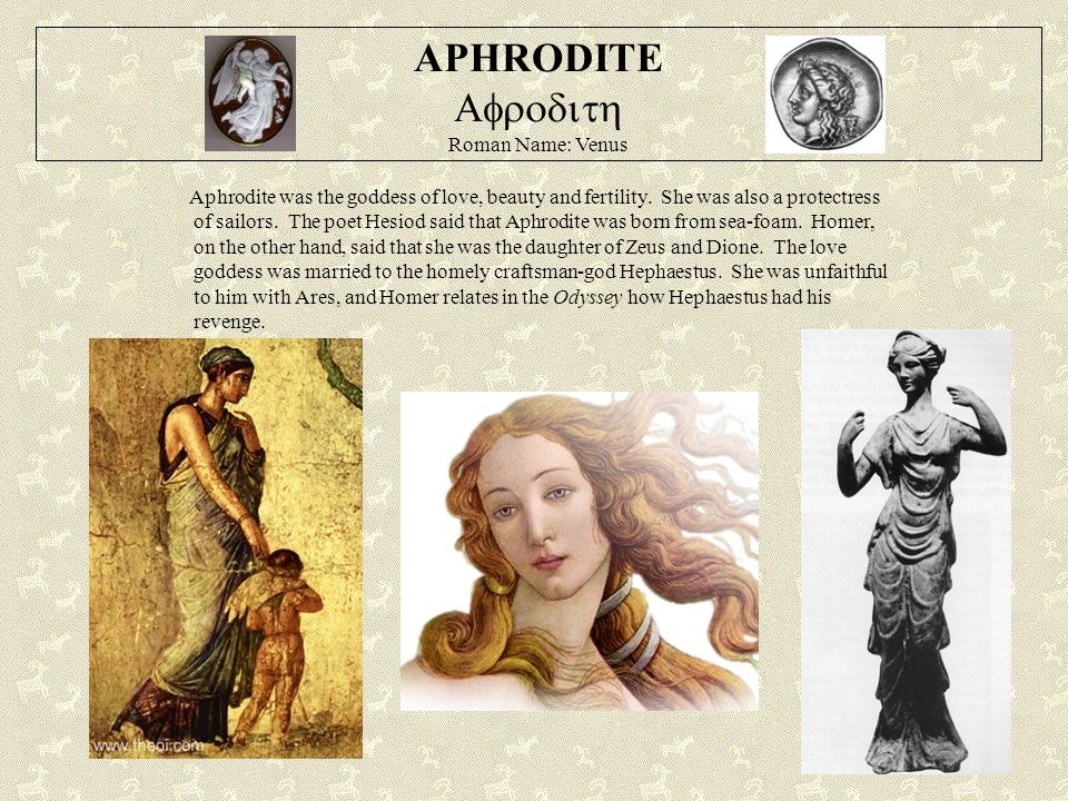 APHRODITE  Roman Name: Venus Aphrodite was the goddess of love, beauty and fertility. She was also a protectress of sailors. The poet Hesiod s