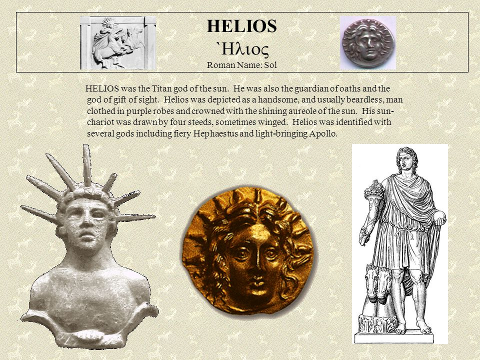 HELIOS `  Roman Name: Sol HELIOS was the Titan god of the sun. He was also the guardian of oaths and the god of gift of sight. Helios was depicted
