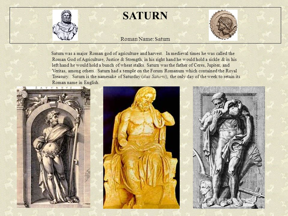 SATURN Roman Name: Saturn Saturn was a major Roman god of agriculture and harvest. In medieval times he was called the Roman God of Agriculture, Justi