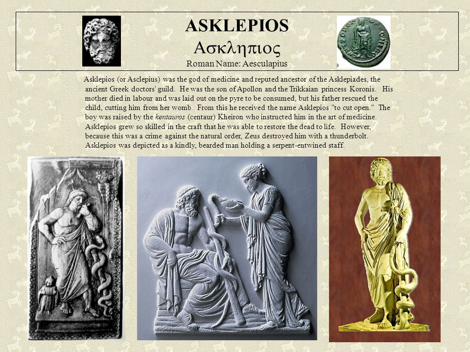 ASKLEPIOS  Roman Name: Aesculapius Asklepios (or Asclepius) was the god of medicine and reputed ancestor of the Asklepiades, the ancient Greek doctors guild.