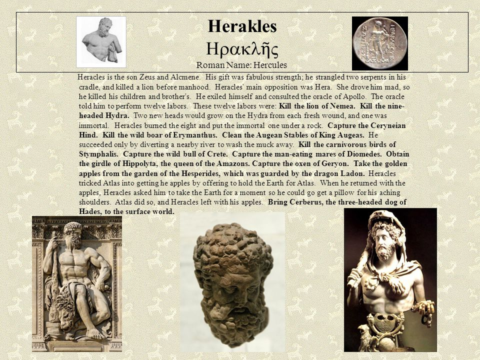 Herakles  ῆ ς Roman Name: Hercules Heracles is the son Zeus and Alcmene.
