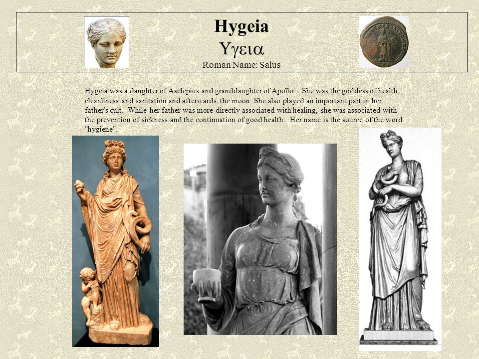 Hygeia  Roman Name: Salus Hygeia was a daughter of Asclepius and granddaughter of Apollo.