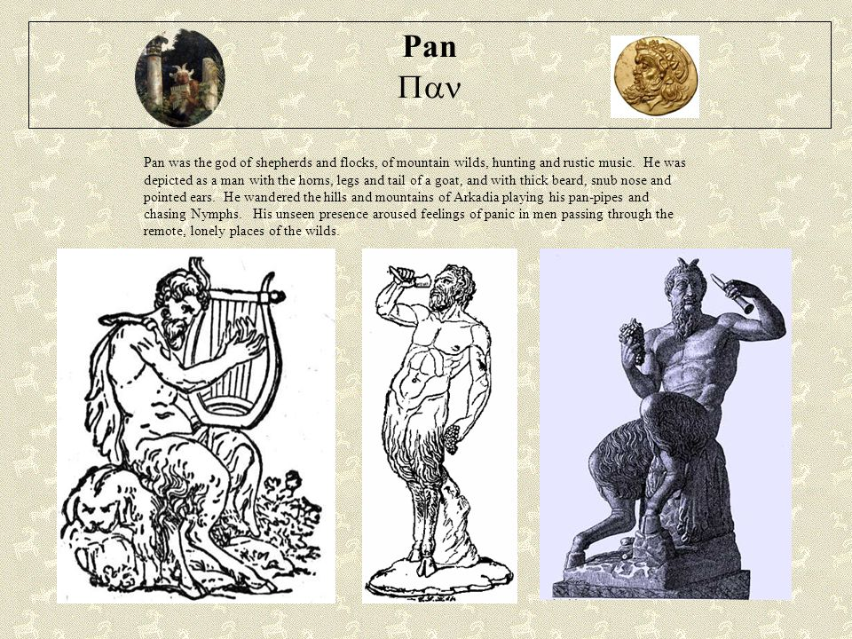 Pan  Pan was the god of shepherds and flocks, of mountain wilds, hunting and rustic music.