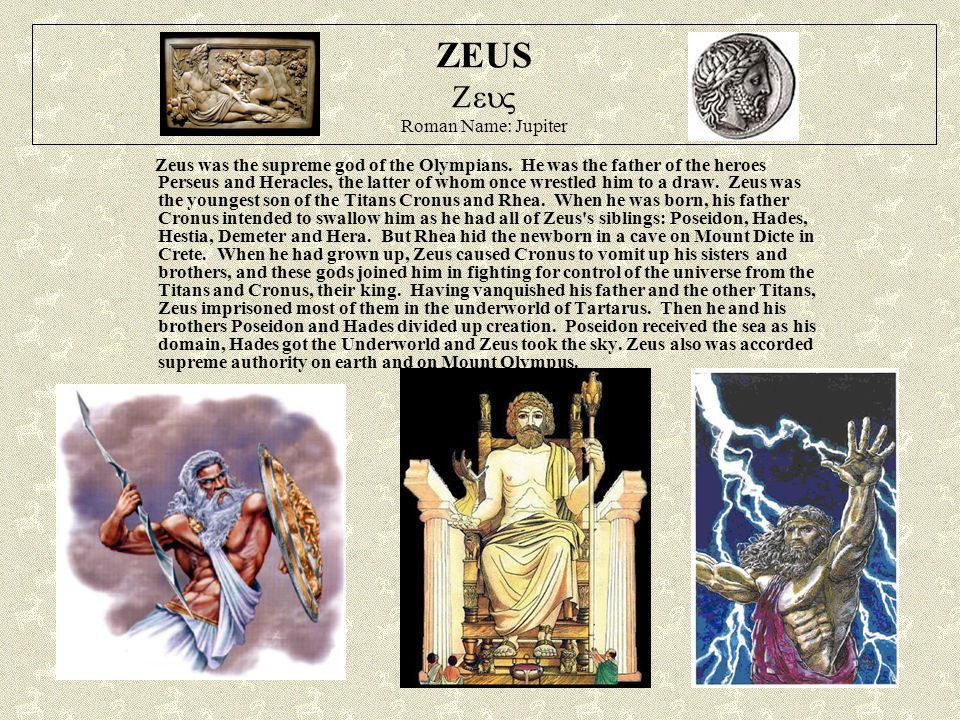 ZEUS  Roman Name: Jupiter Zeus was the supreme god of the Olympians. He was the father of the heroes Perseus and Heracles, the latter of whom once