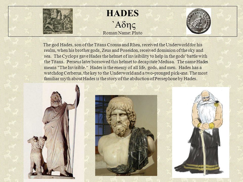 HADES `  Roman Name: Pluto The god Hades, son of the Titans Cronus and Rhea, received the Underworld for his realm, when his brother gods, Zeus an