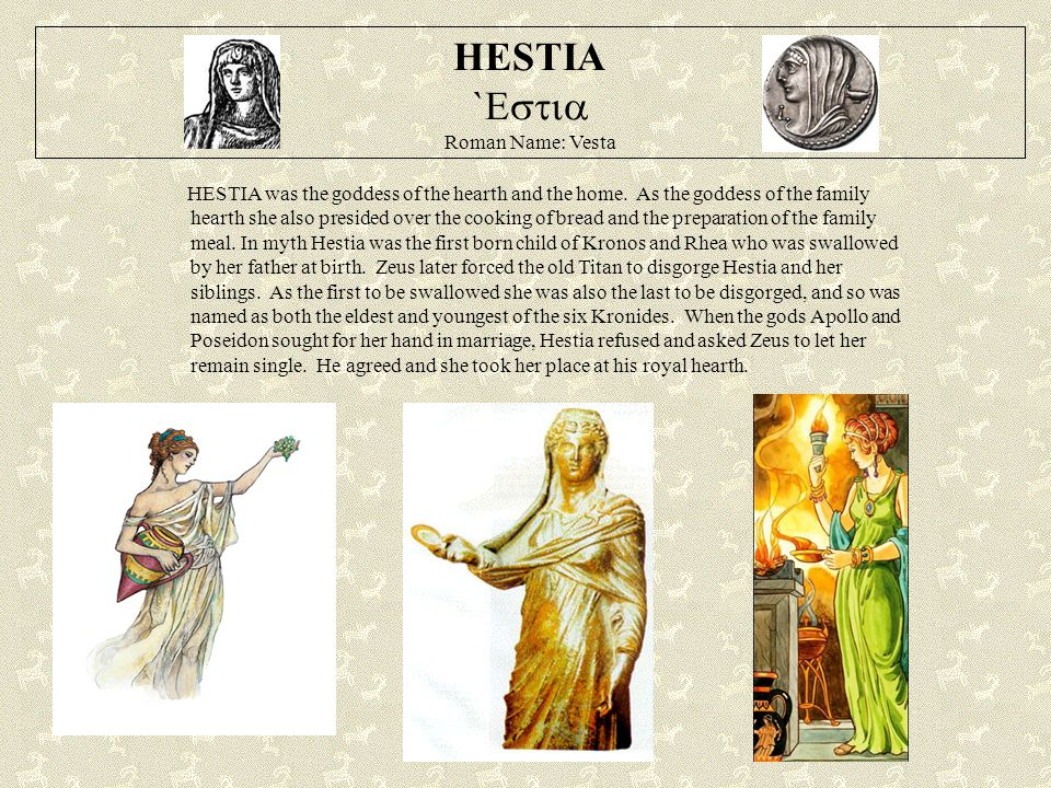 HESTIA `  Roman Name: Vesta HESTIA was the goddess of the hearth and the home. As the goddess of the family hearth she also presided over the coo