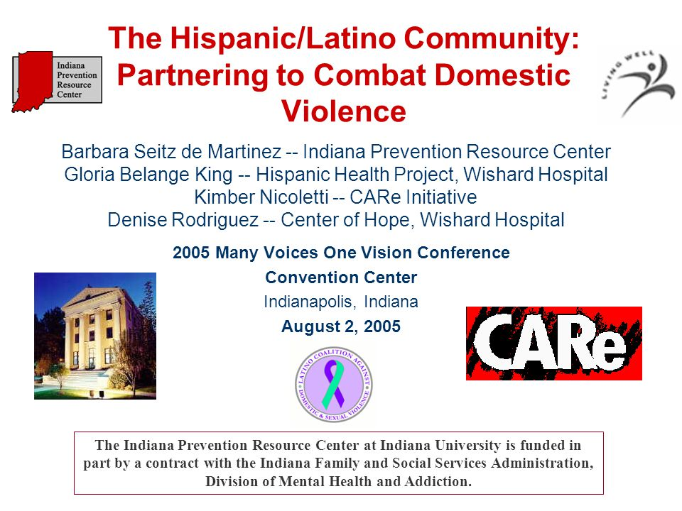The Hispanic/Latino Community: Partnering to Combat Domestic Violence 2005 Many Voices One Vision Conference Convention Center Indianapolis, Indiana August 2, 2005 The Indiana Prevention Resource Center at Indiana University is funded in part by a contract with the Indiana Family and Social Services Administration, Division of Mental Health and Addiction.
