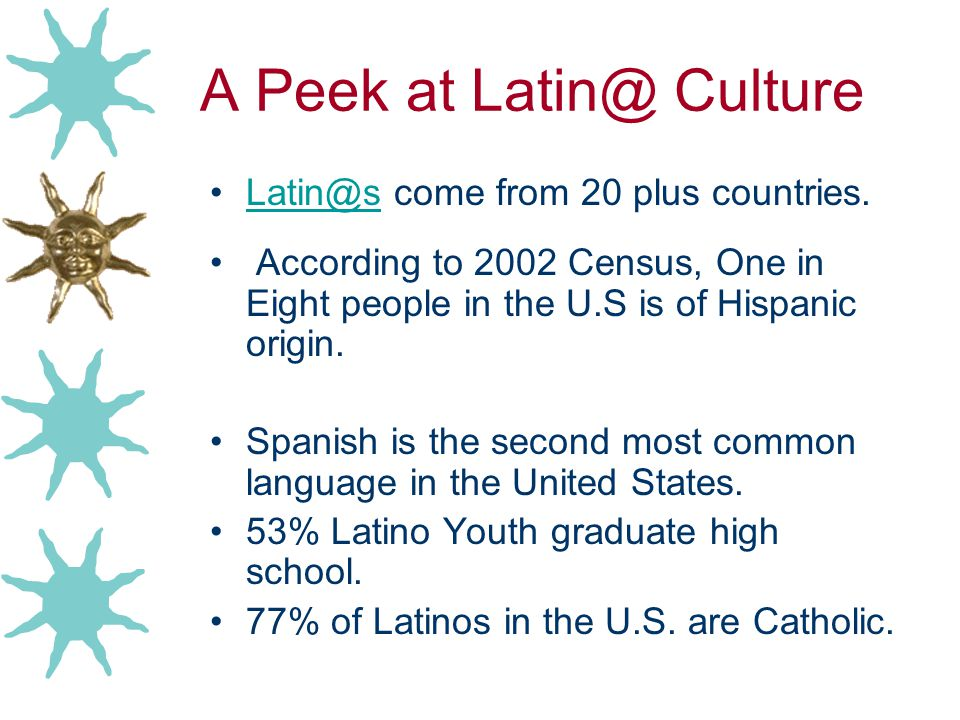 A Peek at Latin@ Culture Latin@s come from 20 plus countries.Latin@s According to 2002 Census, One in Eight people in the U.S is of Hispanic origin. S