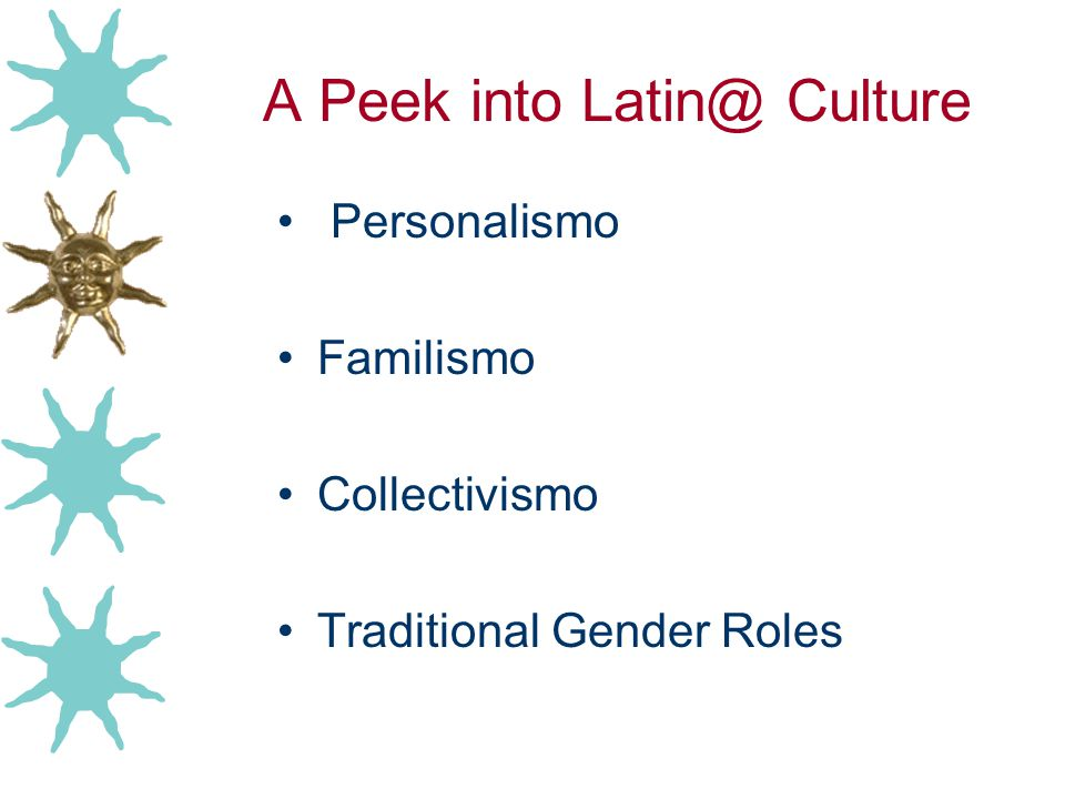 A Peek into Latin@ Culture Personalismo Familismo Collectivismo Traditional Gender Roles