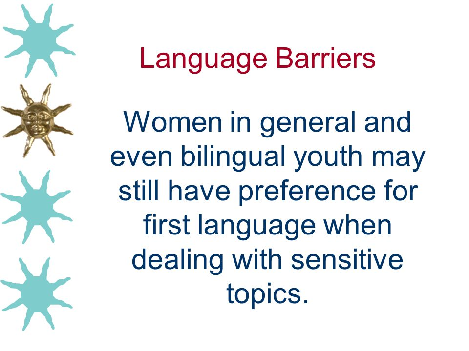 Language Barriers Women in general and even bilingual youth may still have preference for first language when dealing with sensitive topics.