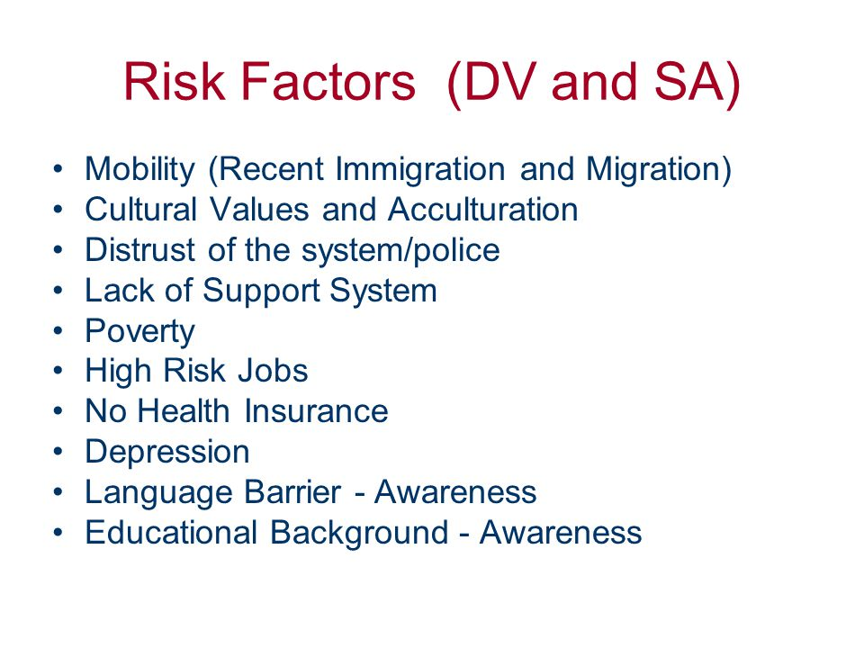 Risk Factors (DV and SA) Mobility (Recent Immigration and Migration) Cultural Values and Acculturation Distrust of the system/police Lack of Support System Poverty High Risk Jobs No Health Insurance Depression Language Barrier - Awareness Educational Background - Awareness